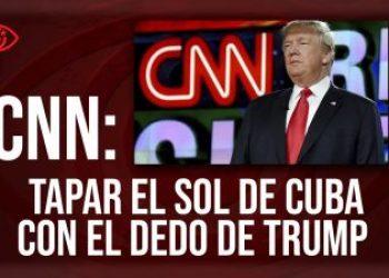 CNN: tapar el sol de Cuba con el dedo de Trump