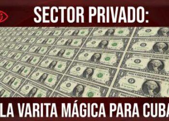 Sector privado: la varita mágica para Cuba